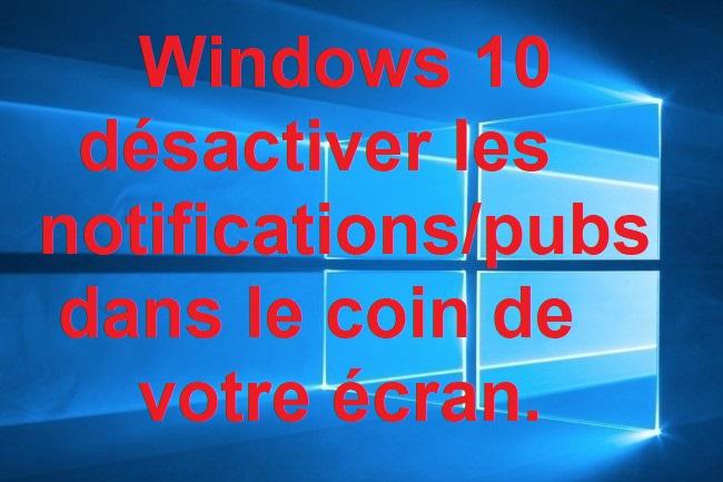 Windows 10 : désactiver les notifications/pubs dans le coin de votre écran.